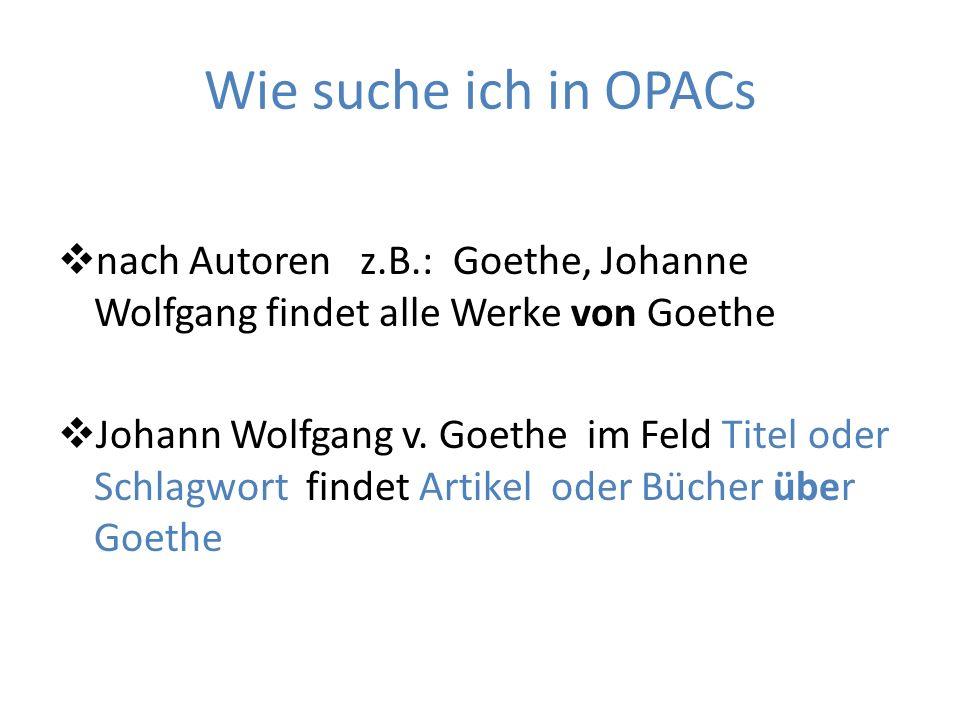 Wie suche ich in OPACs nach Autoren z.B.: Goethe, Johanne Wolfgang findet alle Werke von Goethe Johann Wolfgang v. Goethe im Feld Titel oder Schlagwor