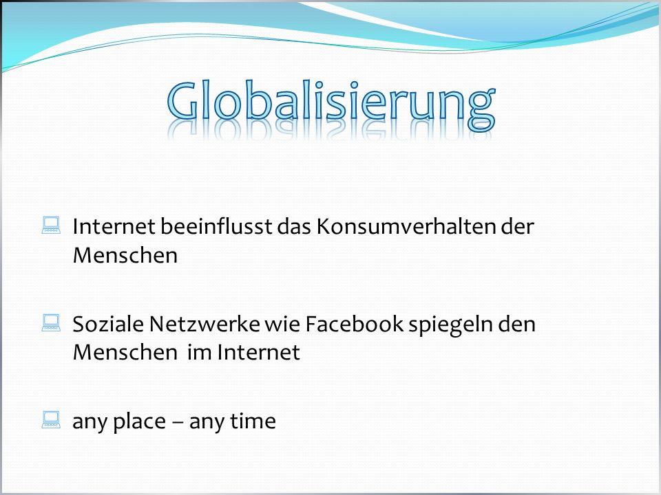 Internet beeinflusst das Konsumverhalten der Menschen Soziale Netzwerke wie Facebook spiegeln den Menschen im Internet any place – any time