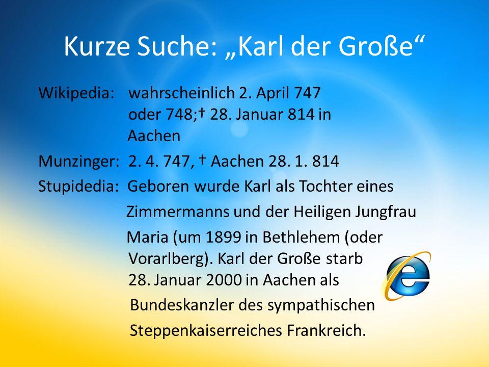 Kurze Suche: Karl der Große Wikipedia: wahrscheinlich 2. April 747 oder 748; 28. Januar 814 in Aachen Munzinger: 2. 4. 747, Aachen 28. 1. 814 Stupided