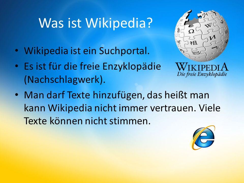 Was ist Wikipedia? Wikipedia ist ein Suchportal. Es ist für die freie Enzyklopädie (Nachschlagwerk). Man darf Texte hinzufügen, das heißt man kann Wik