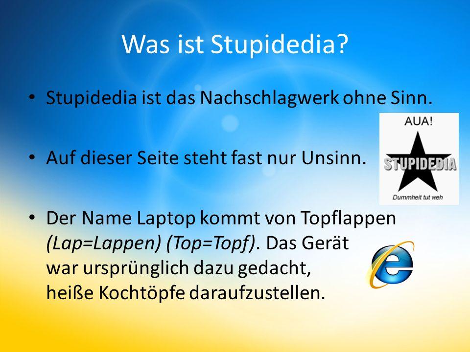 Was ist Stupidedia? Stupidedia ist das Nachschlagwerk ohne Sinn. Auf dieser Seite steht fast nur Unsinn. Der Name Laptop kommt von Topflappen (Lap=Lap
