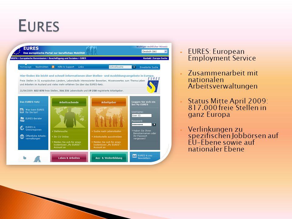 EURES: European Employment Service Zusammenarbeit mit nationalen Arbeitsverwaltungen Status Mitte April 2009: 817.000 freie Stellen in ganz Europa Verlinkungen zu spezifischen Jobbörsen auf EU-Ebene sowie auf nationaler Ebene