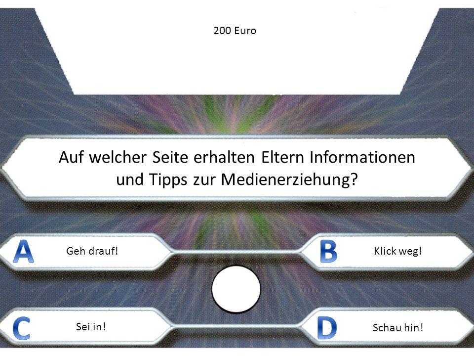 Auf welcher Seite erhalten Eltern Informationen und Tipps zur Medienerziehung? Geh drauf!Klick weg! Sei in! Schau hin! 200 Euro