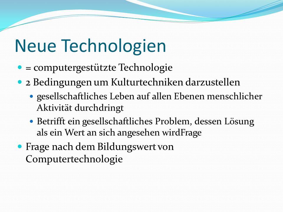 Neue Technologien = computergestützte Technologie 2 Bedingungen um Kulturtechniken darzustellen gesellschaftliches Leben auf allen Ebenen menschlicher Aktivität durchdringt Betrifft ein gesellschaftliches Problem, dessen Lösung als ein Wert an sich angesehen wirdFrage Frage nach dem Bildungswert von Computertechnologie