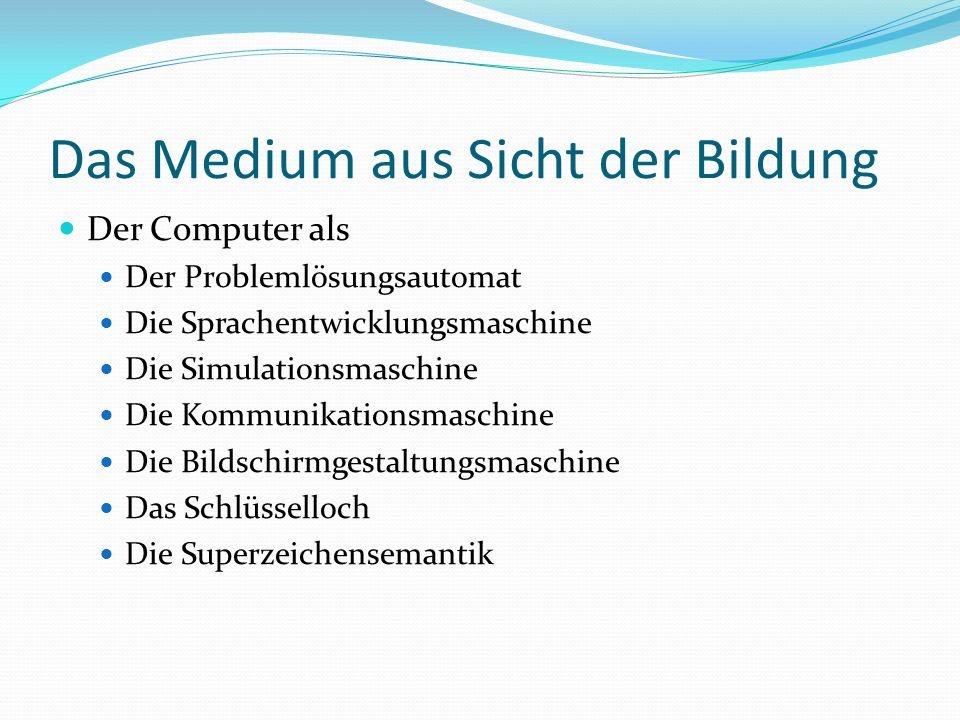 Das Medium aus Sicht der Bildung Der Computer als Der Problemlösungsautomat Die Sprachentwicklungsmaschine Die Simulationsmaschine Die Kommunikationsmaschine Die Bildschirmgestaltungsmaschine Das Schlüsselloch Die Superzeichensemantik