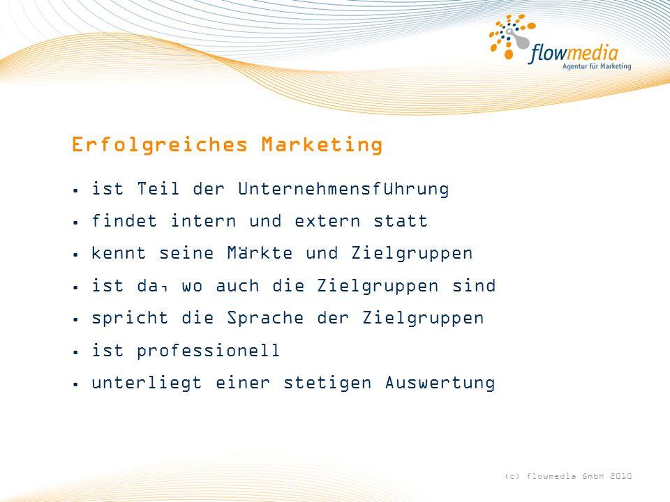 Erfolgreiches Marketing ist Teil der Unternehmensführung findet intern und extern statt kennt seine Märkte und Zielgruppen ist da, wo auch die Zielgruppen sind spricht die Sprache der Zielgruppen ist professionell unterliegt einer stetigen Auswertung (c) flowmedia GmbH 2010