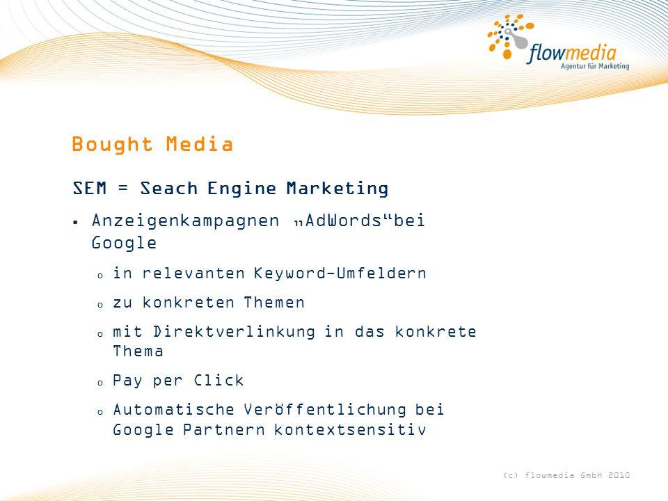 Bought Media SEM = Seach Engine Marketing Anzeigenkampagnen AdWordsbei Google o in relevanten Keyword-Umfeldern o zu konkreten Themen o mit Direktverlinkung in das konkrete Thema o Pay per Click o Automatische Veröffentlichung bei Google Partnern kontextsensitiv (c) flowmedia GmbH 2010