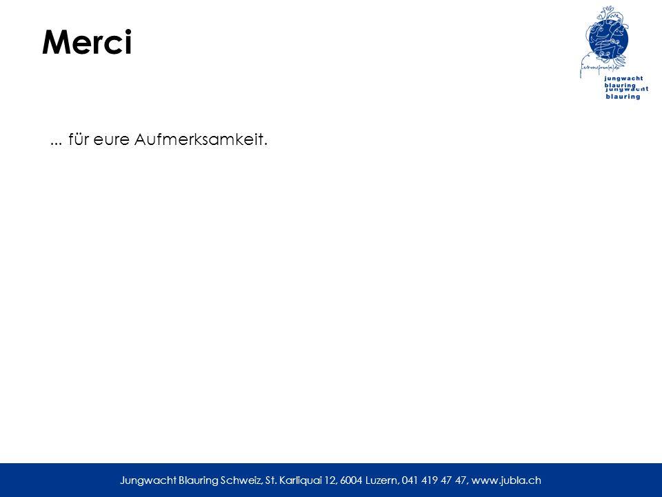 Jungwacht Blauring Schweiz, St. Karliquai 12, 6004 Luzern, 041 419 47 47, www.jubla.ch Merci... für eure Aufmerksamkeit. Jungwacht Blauring Schweiz, S