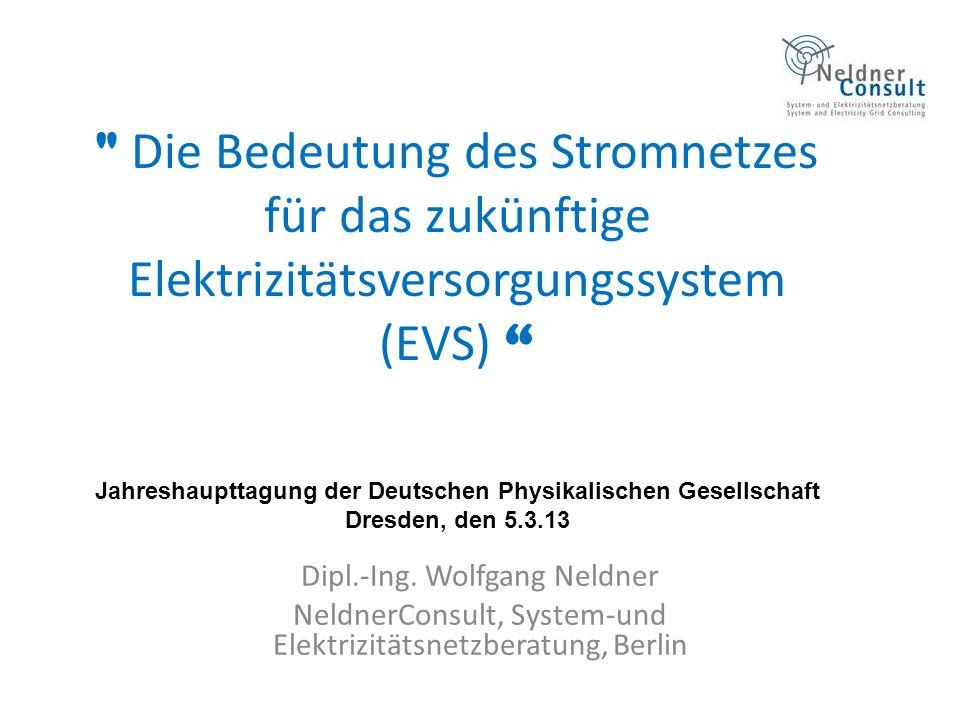 Die Bedeutung des Stromnetzes für das zukünftige Elektrizitätsversorgungssystem (EVS) Jahreshaupttagung der Deutschen Physikalischen Gesellschaft Dresden, den 5.3.13 Dipl.-Ing.