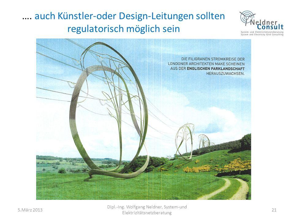 …. auch Künstler-oder Design-Leitungen sollten regulatorisch möglich sein 5.März 2013 Dipl.-Ing. Wolfgang Neldner, System-und Elektrizitätsnetzberatun