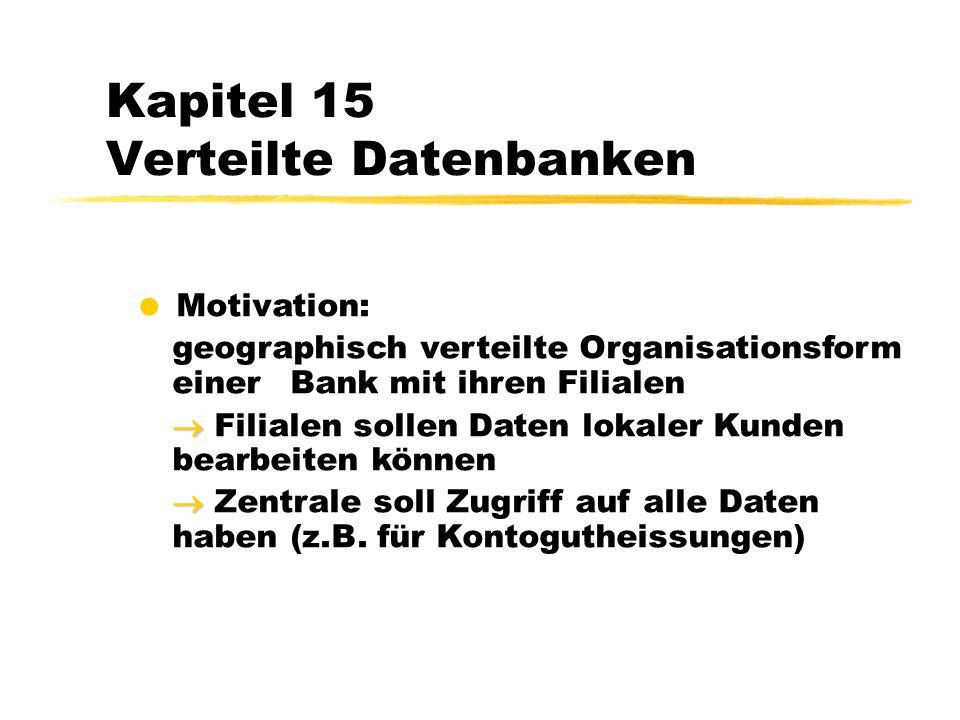 Kapitel 15 Verteilte Datenbanken Motivation: geographisch verteilte Organisationsform einer Bank mit ihren Filialen Filialen sollen Daten lokaler Kunden bearbeiten können Zentrale soll Zugriff auf alle Daten haben (z.B.