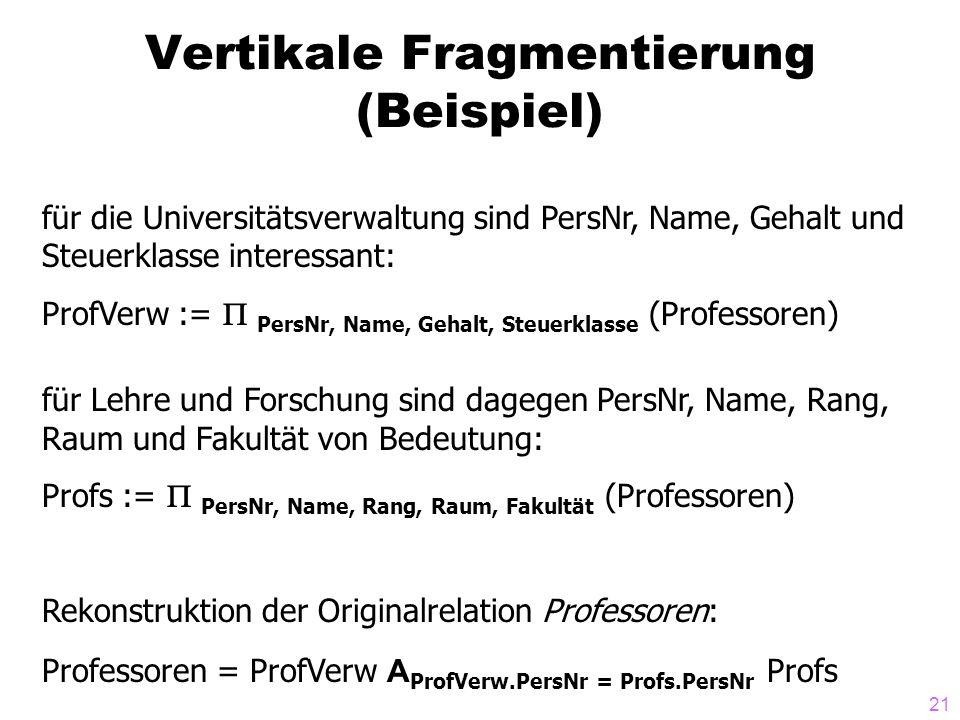 21 Vertikale Fragmentierung (Beispiel) für die Universitätsverwaltung sind PersNr, Name, Gehalt und Steuerklasse interessant: ProfVerw := PersNr, Name, Gehalt, Steuerklasse (Professoren) für Lehre und Forschung sind dagegen PersNr, Name, Rang, Raum und Fakultät von Bedeutung: Profs := PersNr, Name, Rang, Raum, Fakultät (Professoren) Rekonstruktion der Originalrelation Professoren: Professoren = ProfVerw A ProfVerw.PersNr = Profs.PersNr Profs