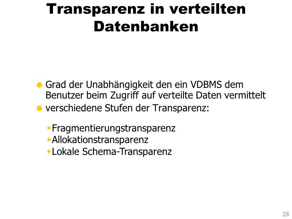 26 Transparenz in verteilten Datenbanken Grad der Unabhängigkeit den ein VDBMS dem Benutzer beim Zugriff auf verteilte Daten vermittelt verschiedene Stufen der Transparenz: Fragmentierungstransparenz Allokationstransparenz Lokale Schema-Transparenz