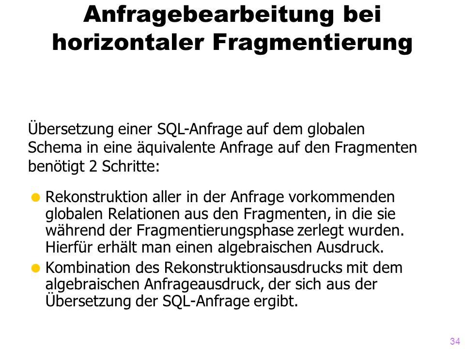 34 Anfragebearbeitung bei horizontaler Fragmentierung Übersetzung einer SQL-Anfrage auf dem globalen Schema in eine äquivalente Anfrage auf den Fragmenten benötigt 2 Schritte: Rekonstruktion aller in der Anfrage vorkommenden globalen Relationen aus den Fragmenten, in die sie während der Fragmentierungsphase zerlegt wurden.
