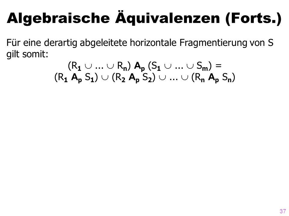 37 Algebraische Äquivalenzen (Forts.) Für eine derartig abgeleitete horizontale Fragmentierung von S gilt somit: (R 1... R n ) A p (S 1... S m ) = (R