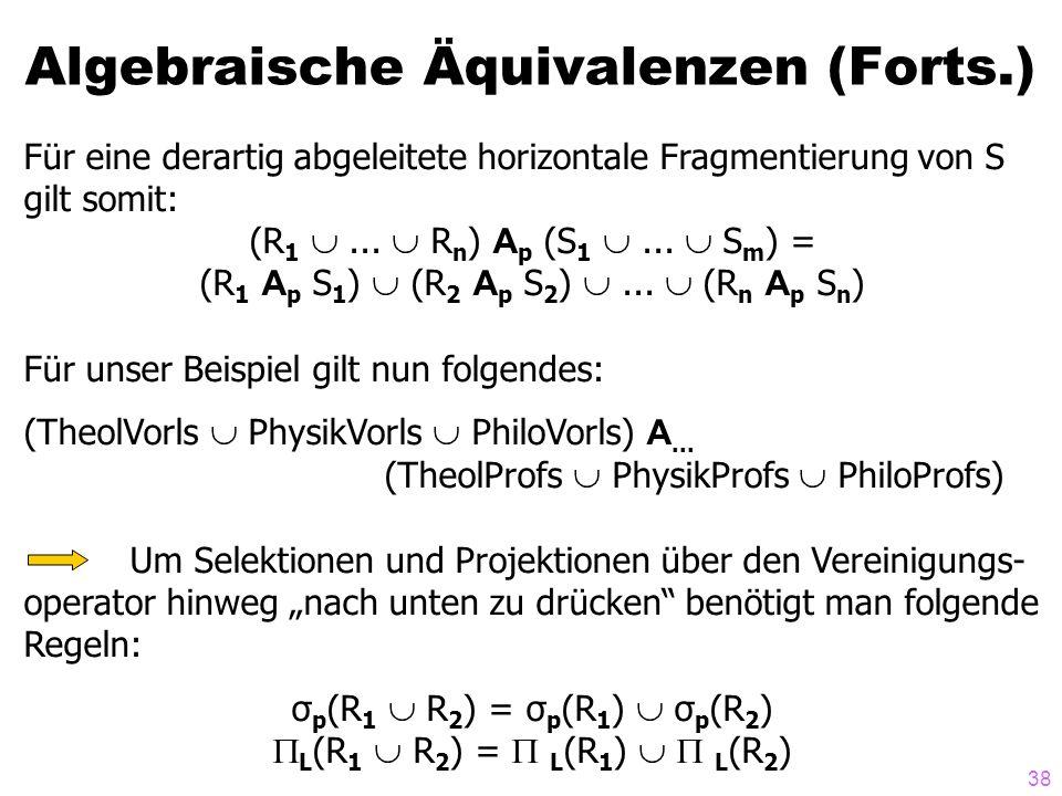 38 Algebraische Äquivalenzen (Forts.) Für eine derartig abgeleitete horizontale Fragmentierung von S gilt somit: (R 1... R n ) A p (S 1... S m ) = (R