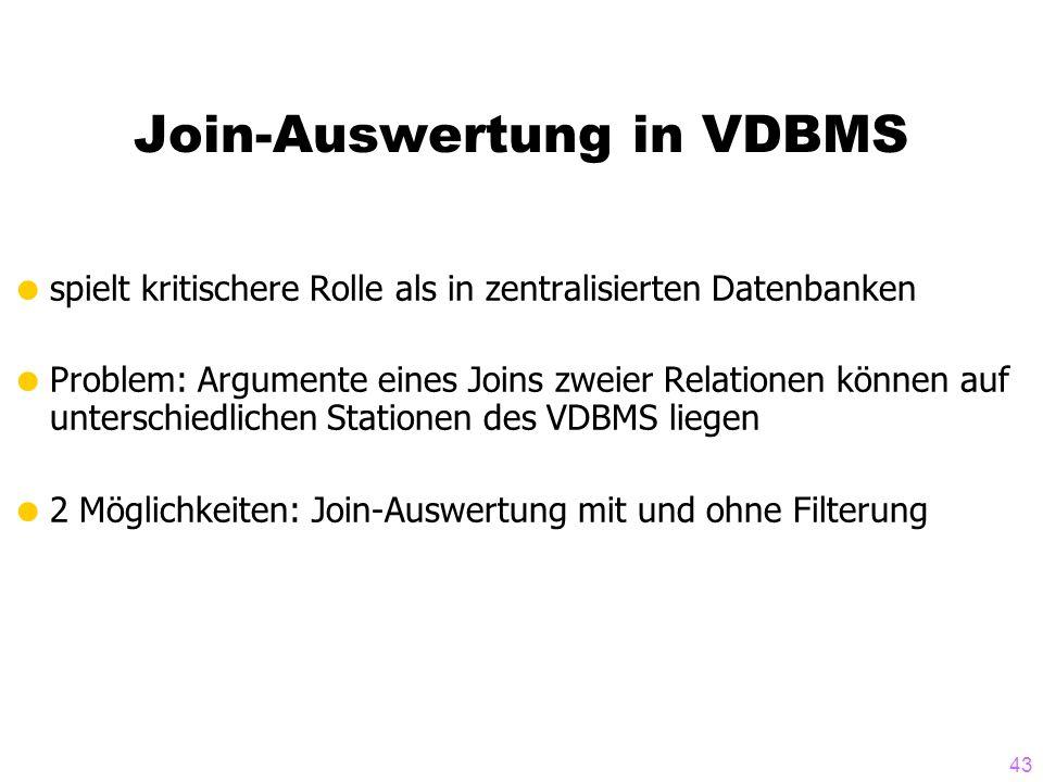 43 Join-Auswertung in VDBMS spielt kritischere Rolle als in zentralisierten Datenbanken Problem: Argumente eines Joins zweier Relationen können auf unterschiedlichen Stationen des VDBMS liegen 2 Möglichkeiten: Join-Auswertung mit und ohne Filterung