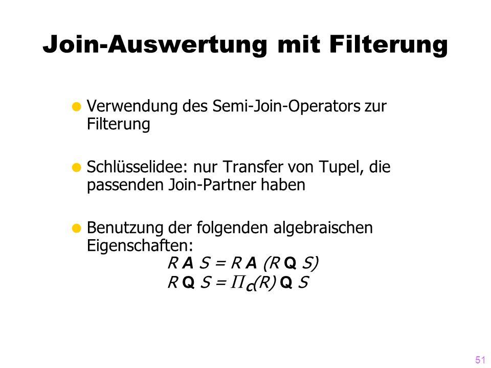 51 Join-Auswertung mit Filterung Verwendung des Semi-Join-Operators zur Filterung Schlüsselidee: nur Transfer von Tupel, die passenden Join-Partner haben Benutzung der folgenden algebraischen Eigenschaften: R A S = R A (R Q S) R Q S = Π C (R) Q S