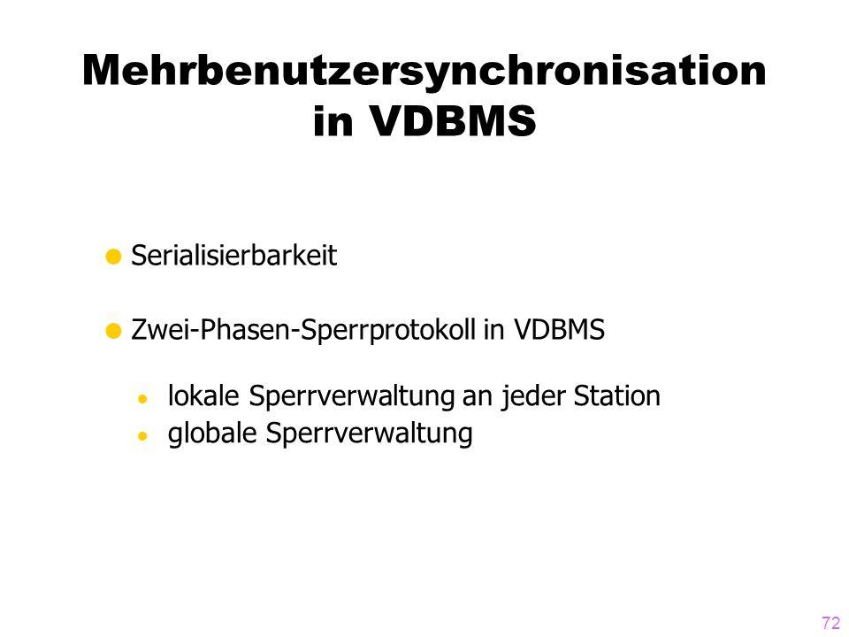 72 Mehrbenutzersynchronisation in VDBMS Serialisierbarkeit Zwei-Phasen-Sperrprotokoll in VDBMS lokale Sperrverwaltung an jeder Station globale Sperrverwaltung