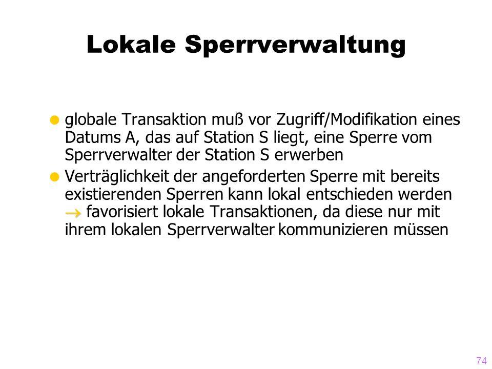 74 Lokale Sperrverwaltung globale Transaktion muß vor Zugriff/Modifikation eines Datums A, das auf Station S liegt, eine Sperre vom Sperrverwalter der
