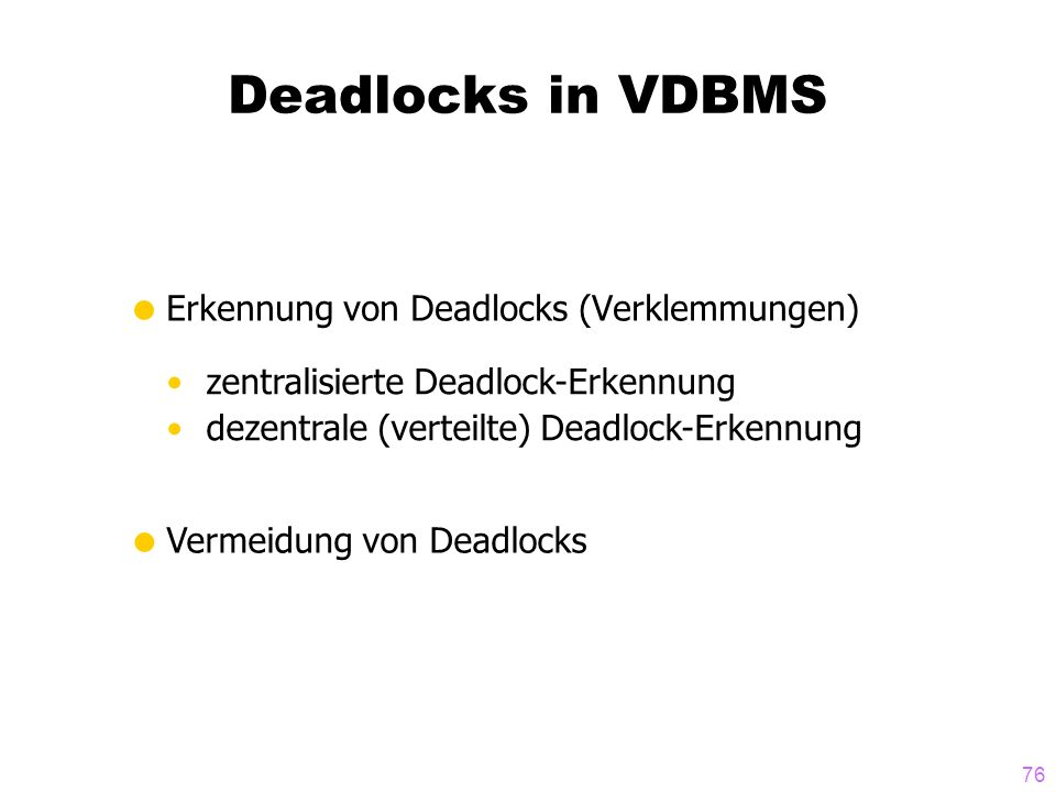 76 Deadlocks in VDBMS Erkennung von Deadlocks (Verklemmungen) zentralisierte Deadlock-Erkennung dezentrale (verteilte) Deadlock-Erkennung Vermeidung von Deadlocks