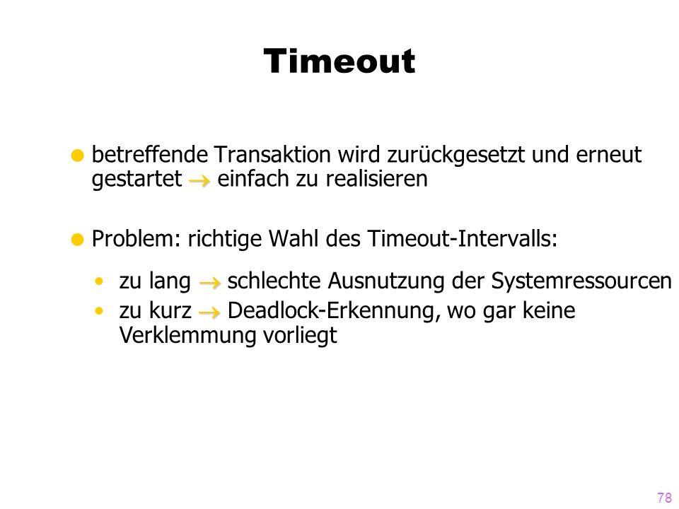 78 Timeout betreffende Transaktion wird zurückgesetzt und erneut gestartet einfach zu realisieren Problem: richtige Wahl des Timeout-Intervalls: zu lang schlechte Ausnutzung der Systemressourcen zu kurz Deadlock-Erkennung, wo gar keine Verklemmung vorliegt