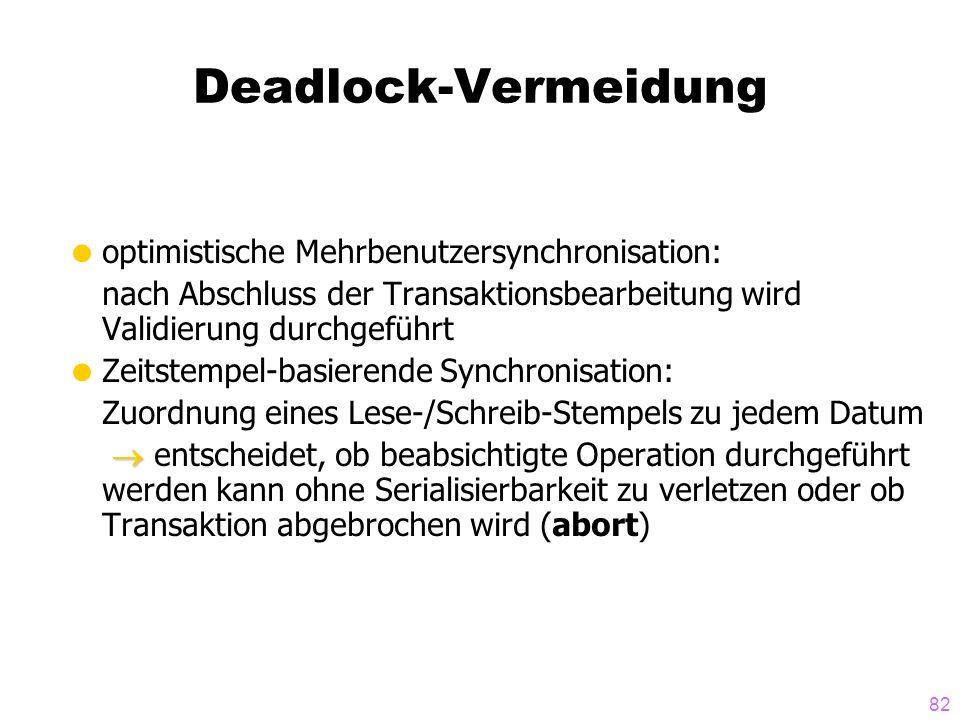 82 Deadlock-Vermeidung optimistische Mehrbenutzersynchronisation: nach Abschluss der Transaktionsbearbeitung wird Validierung durchgeführt Zeitstempel-basierende Synchronisation: Zuordnung eines Lese-/Schreib-Stempels zu jedem Datum entscheidet, ob beabsichtigte Operation durchgeführt werden kann ohne Serialisierbarkeit zu verletzen oder ob Transaktion abgebrochen wird (abort)