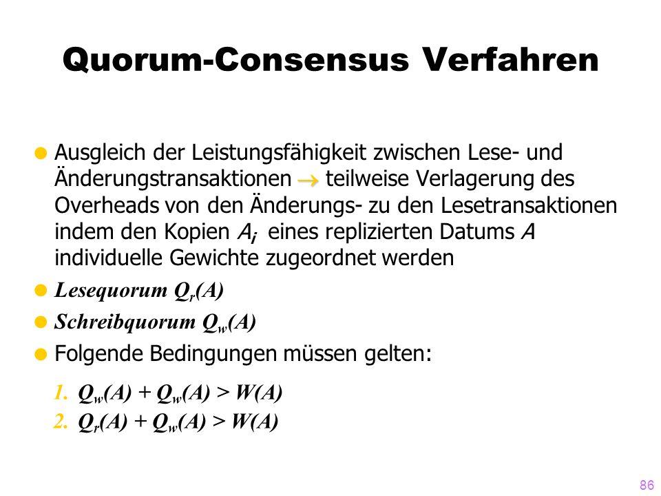 86 Quorum-Consensus Verfahren Ausgleich der Leistungsfähigkeit zwischen Lese- und Änderungstransaktionen teilweise Verlagerung des Overheads von den Änderungs- zu den Lesetransaktionen indem den Kopien A i eines replizierten Datums A individuelle Gewichte zugeordnet werden Lesequorum Q r (A) Schreibquorum Q w (A) Folgende Bedingungen müssen gelten: 1.Q w (A) + Q w (A) > W(A) 2.Q r (A) + Q w (A) > W(A)