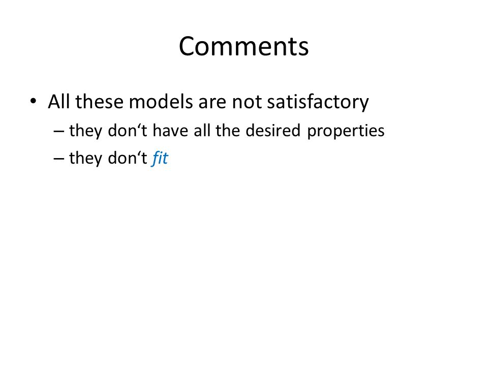 Comments All these models are not satisfactory – they dont have all the desired properties – they dont fit