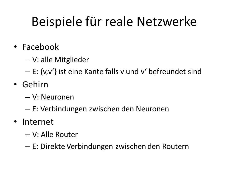 Beispiele für reale Netzwerke Facebook – V: alle Mitglieder – E: {v,v} ist eine Kante falls v und v befreundet sind Gehirn – V: Neuronen – E: Verbindu