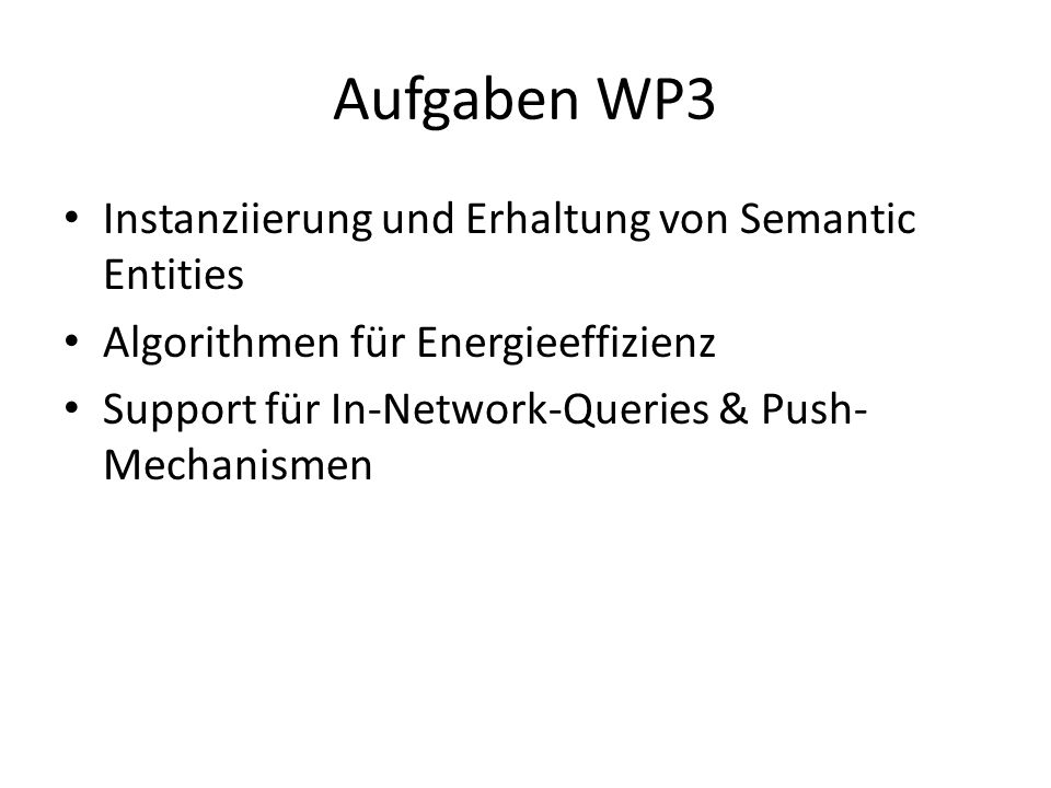 Aufgaben WP3 Instanziierung und Erhaltung von Semantic Entities Algorithmen für Energieeffizienz Support für In-Network-Queries & Push- Mechanismen