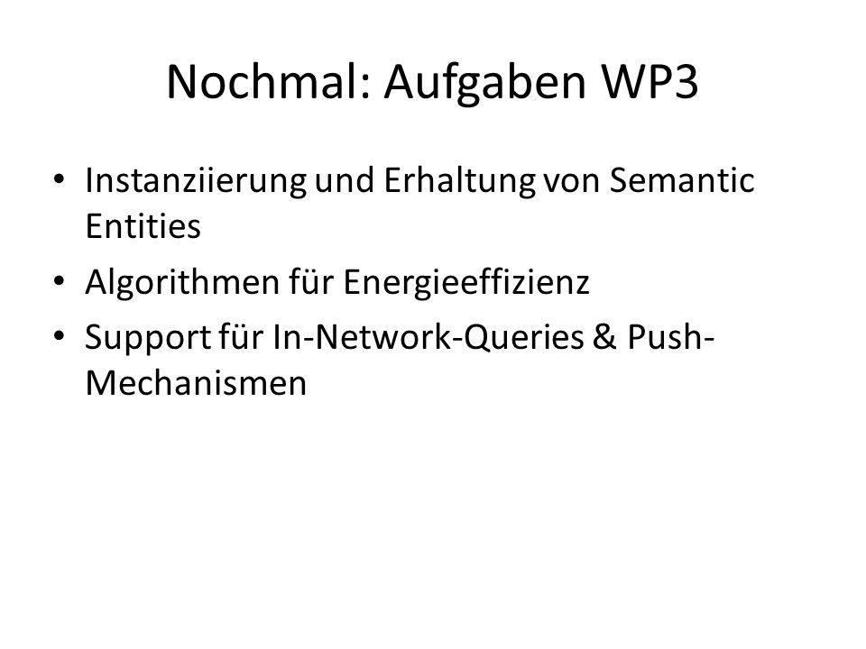 Nochmal: Aufgaben WP3 Instanziierung und Erhaltung von Semantic Entities Algorithmen für Energieeffizienz Support für In-Network-Queries & Push- Mechanismen
