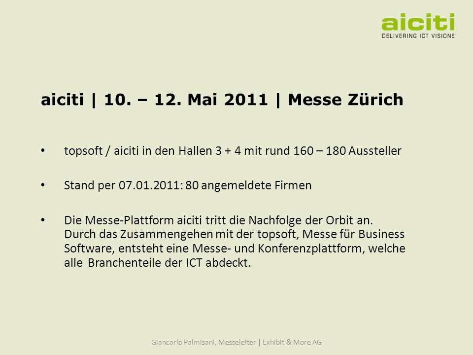 Die Messethemen Business Software Security Communication, Networks & IT-Infrastruktur Hardware & Mobile Computing IT-Services & Consulting E-Business, Internet & Websites Online-Marketing & Werbung alle Details finden Sie auch auf www.aiciti.ch Giancarlo Palmisani, Messeleiter | Exhibit & More AG