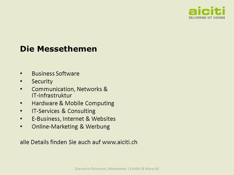 Die Messethemen Business Software Security Communication, Networks & IT-Infrastruktur Hardware & Mobile Computing IT-Services & Consulting E-Business, Internet & Websites Online-Marketing & Werbung alle Details finden Sie auch auf   Giancarlo Palmisani, Messeleiter | Exhibit & More AG