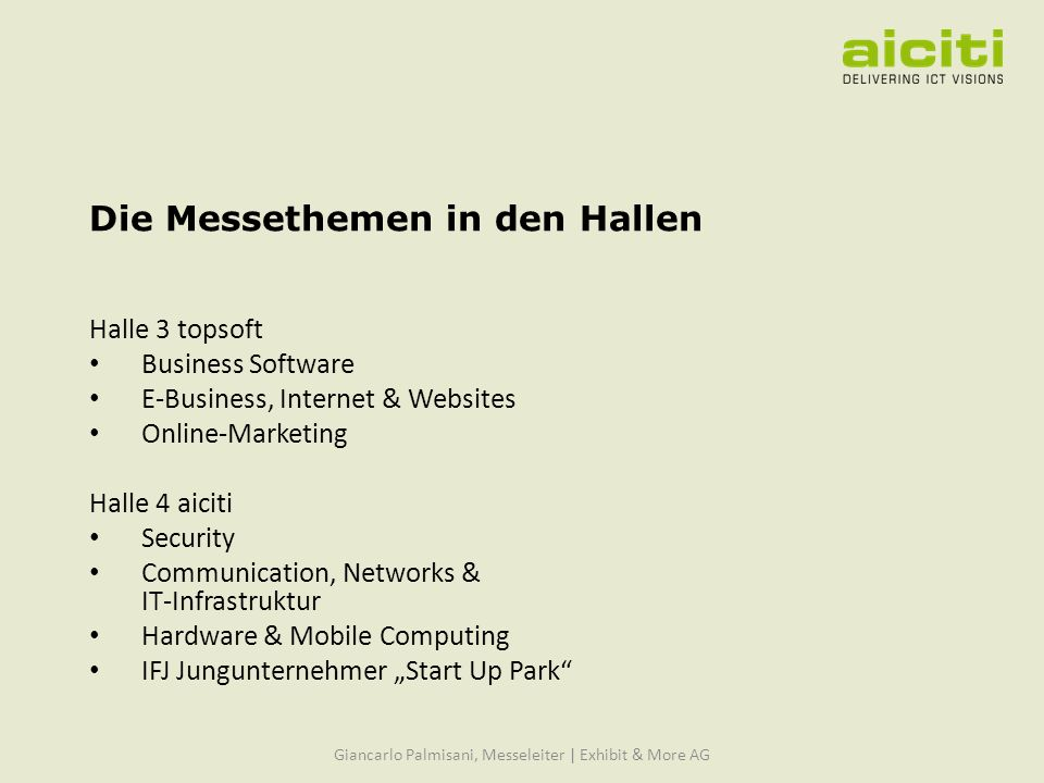 Die Messethemen in den Hallen Halle 3 topsoft Business Software E-Business, Internet & Websites Online-Marketing Halle 4 aiciti Security Communication, Networks & IT-Infrastruktur Hardware & Mobile Computing IFJ Jungunternehmer Start Up Park Giancarlo Palmisani, Messeleiter | Exhibit & More AG