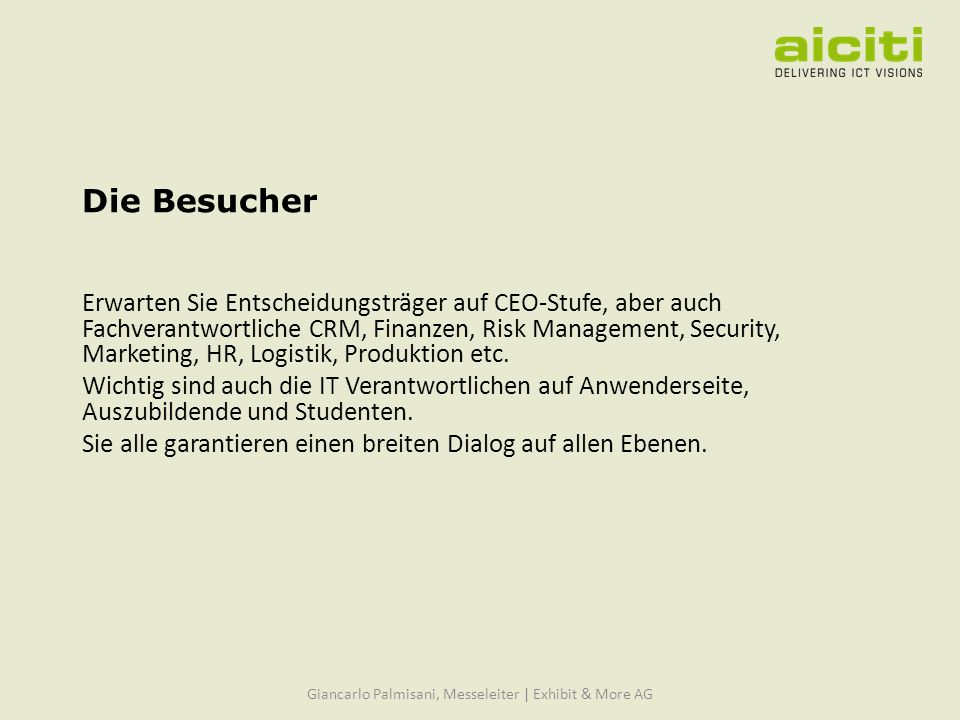 Die Besucher Erwarten Sie Entscheidungsträger auf CEO-Stufe, aber auch Fachverantwortliche CRM, Finanzen, Risk Management, Security, Marketing, HR, Logistik, Produktion etc.
