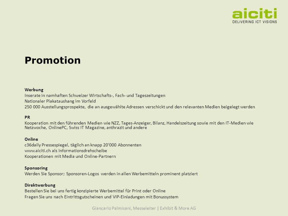 Promotion Werbung Inserate in namhaften Schweizer Wirtschafts-, Fach- und Tageszeitungen Nationaler Plakataushang im Vorfeld 250 000 Ausstellungsprospekte, die an ausgewählte Adressen verschickt und den relevanten Medien beigelegt werden PR Kooperation mit den führenden Medien wie NZZ, Tages-Anzeiger, Bilanz, Handelszeitung sowie mit den IT-Medien wie Netzwoche, OnlinePC, Swiss IT Magazine, anthrazit und andere Online c36daily Pressespiegel, täglich an knapp 20000 Abonnenten www.aiciti.ch als Informationsdrehscheibe Kooperationen mit Media und Online-Partnern Sponsoring Werden Sie Sponsor; Sponsoren-Logos werden in allen Werbemitteln prominent platziert Direktwerbung Bestellen Sie bei uns fertig konzipierte Werbemittel für Print oder Online Fragen Sie uns nach Eintrittsgutscheinen und VIP-Einladungen mit Bonussystem Giancarlo Palmisani, Messeleiter | Exhibit & More AG