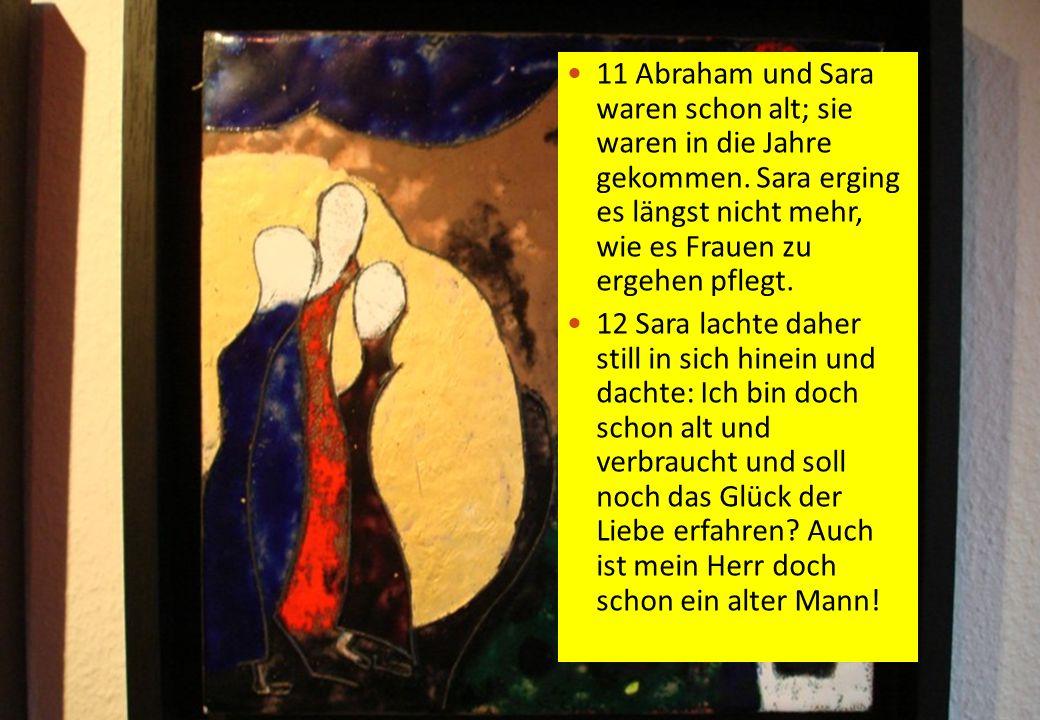12 11 Abraham und Sara waren schon alt; sie waren in die Jahre gekommen. Sara erging es längst nicht mehr, wie es Frauen zu ergehen pflegt. 12 Sara la