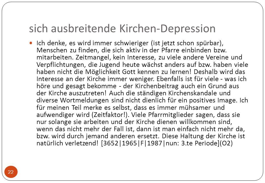 sich ausbreitende Kirchen-Depression 22 Ich denke, es wird immer schwieriger (ist jetzt schon spürbar), Menschen zu finden, die sich aktiv in der Pfarre einbinden bzw.
