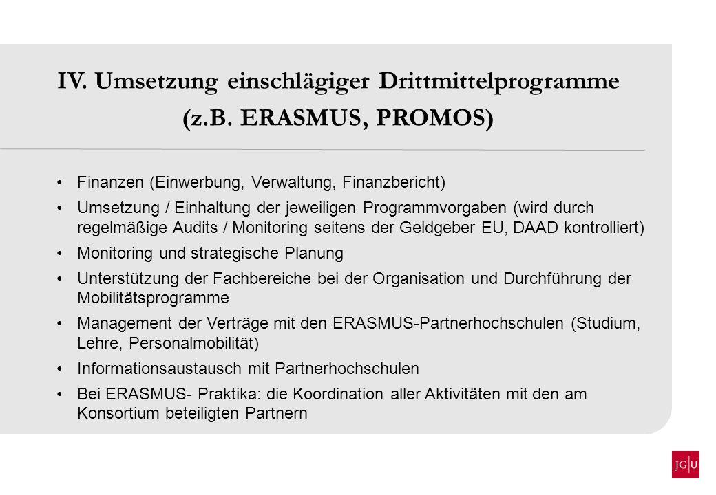 IV. Umsetzung einschlägiger Drittmittelprogramme (z.B. ERASMUS, PROMOS) Finanzen (Einwerbung, Verwaltung, Finanzbericht) Umsetzung / Einhaltung der je