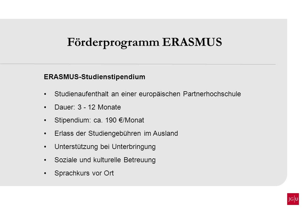 Förderprogramm ERASMUS ERASMUS-Studienstipendium Studienaufenthalt an einer europäischen Partnerhochschule Dauer: 3 - 12 Monate Stipendium: ca. 190 /M