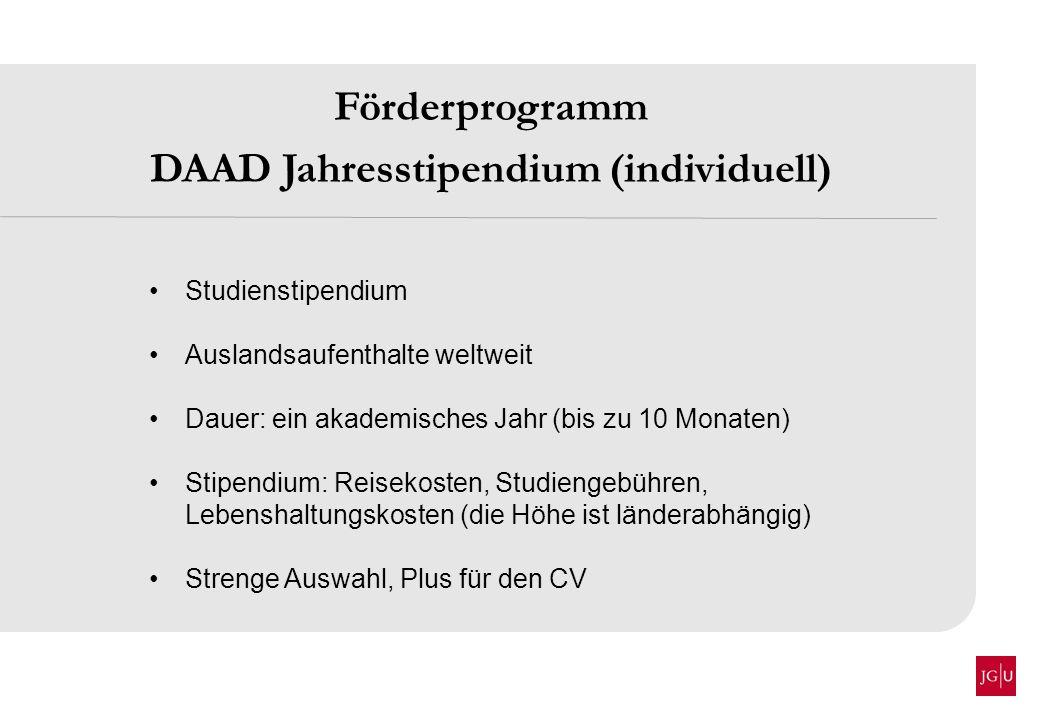 Förderprogramm DAAD Jahresstipendium (individuell) Studienstipendium Auslandsaufenthalte weltweit Dauer: ein akademisches Jahr (bis zu 10 Monaten) Sti