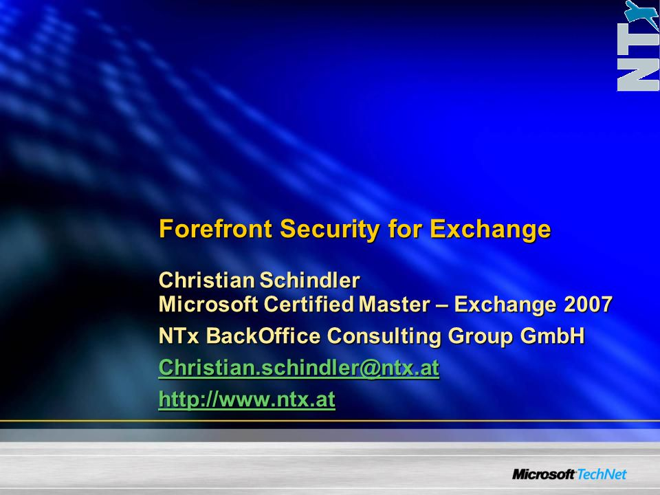 Forefront Security for Exchange Christian Schindler Microsoft Certified Master – Exchange 2007 NTx BackOffice Consulting Group GmbH Christian.schindler@ntx.at http://www.ntx.at