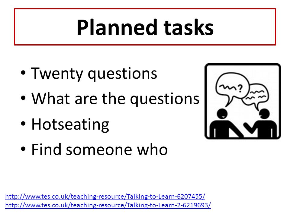 Planned tasks Twenty questions What are the questions Hotseating Find someone who http://www.tes.co.uk/teaching-resource/Talking-to-Learn-6207455/ http://www.tes.co.uk/teaching-resource/Talking-to-Learn-2-6219693/