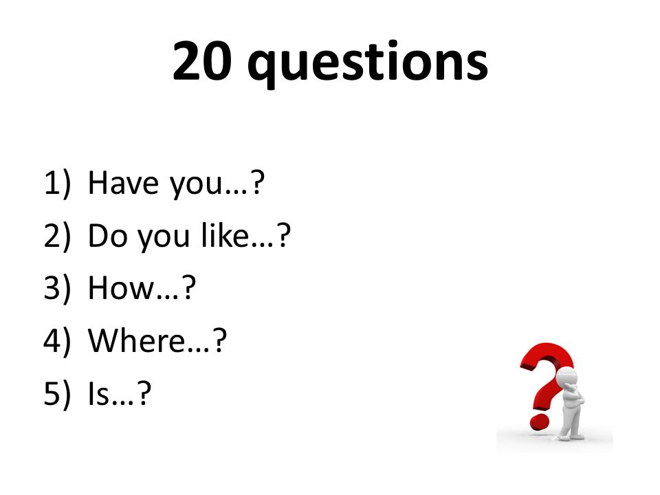 20 questions 1)Have you…? 2)Do you like…? 3)How…? 4)Where…? 5)Is…?