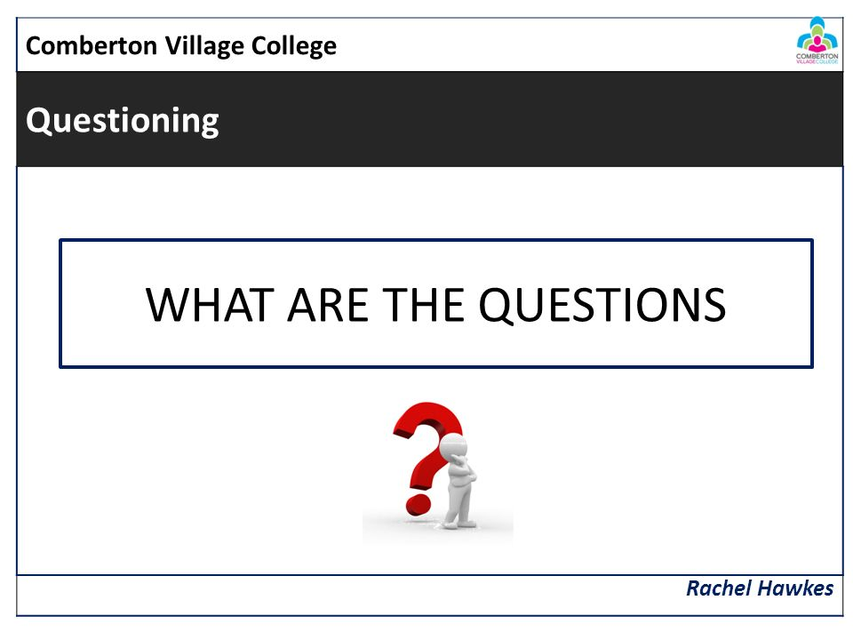 Comberton Village College Questioning Rachel Hawkes WHAT ARE THE QUESTIONS
