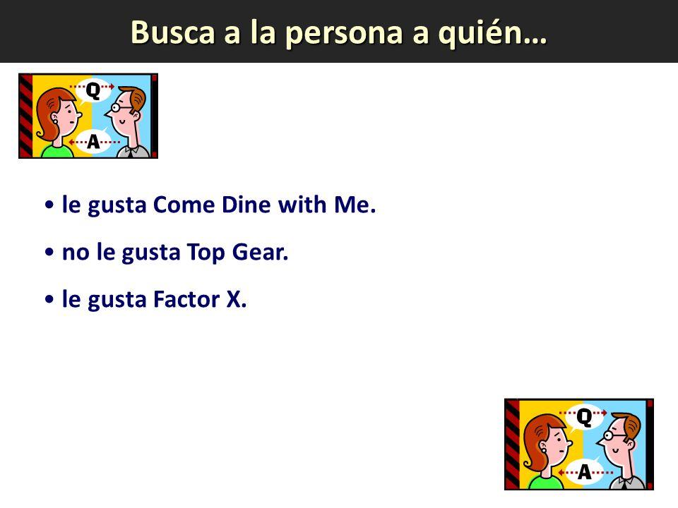 Busca a la persona a quién… le gusta Come Dine with Me. no le gusta Top Gear. le gusta Factor X.