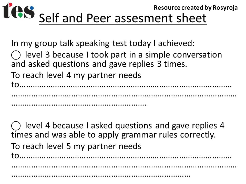 Self and Peer assesment sheet In my group talk speaking test today I achieved: level 3 because I took part in a simple conversation and asked questions and gave replies 3 times.