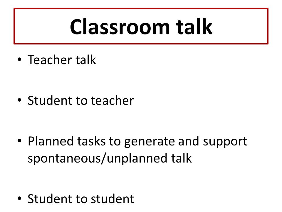 Classroom talk Teacher talk Student to teacher Planned tasks to generate and support spontaneous/unplanned talk Student to student