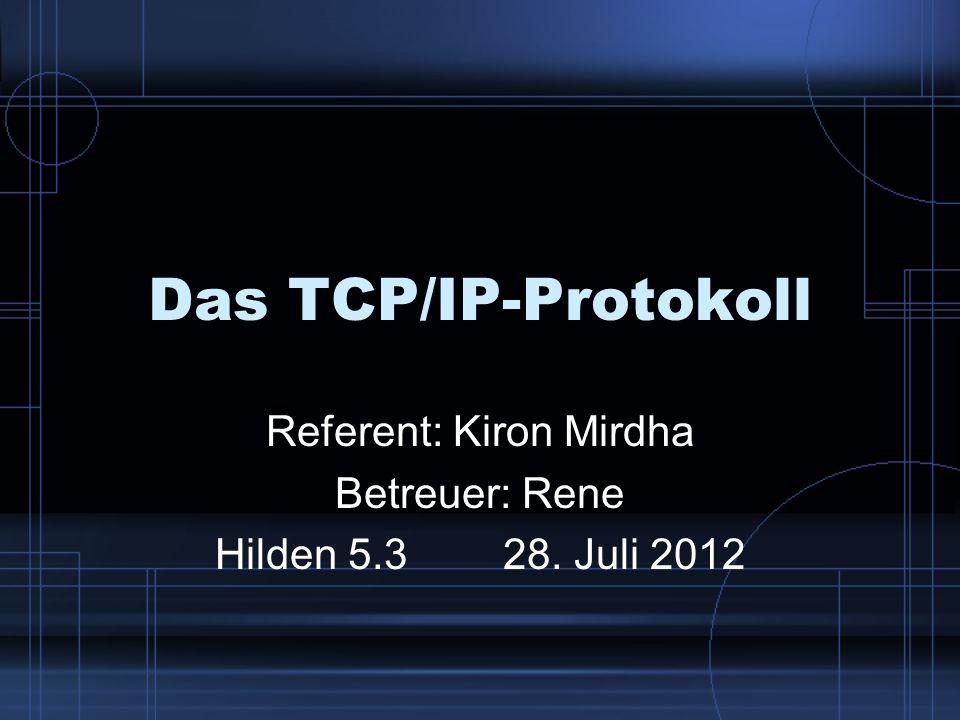Das TCP/IP-Protokoll Referent: Kiron Mirdha Betreuer: Rene Hilden 5.328. Juli 2012